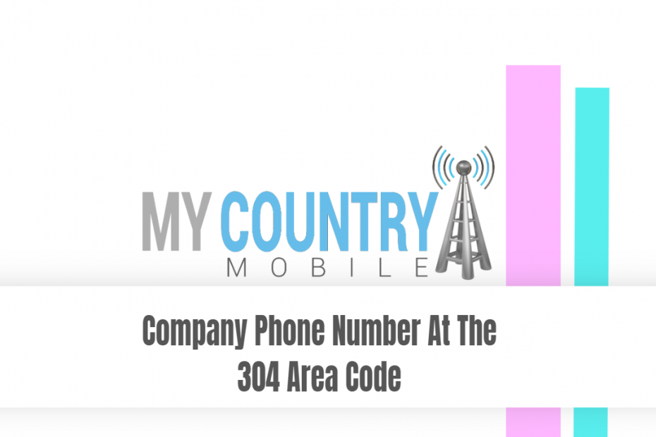 Company Phone Number At The 304 Area Code - My Country Mobile